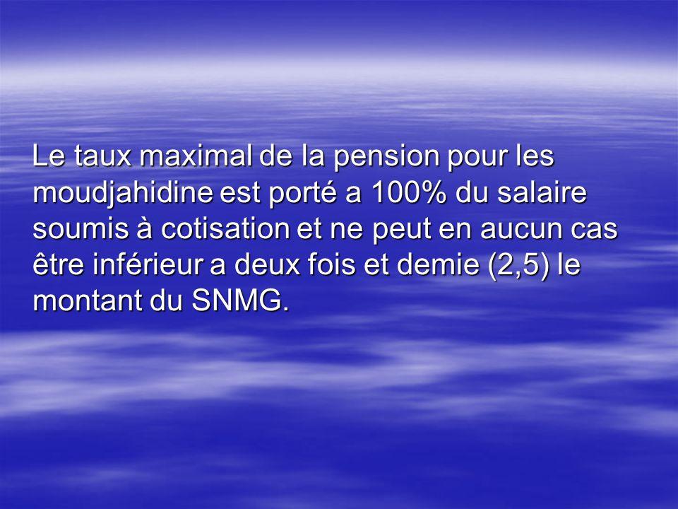 Le taux maximal de la pension pour les moudjahidine est porté a 100% du salaire soumis à cotisation et ne peut en aucun cas être inférieur a deux fois et demie (2,5) le montant du SNMG.