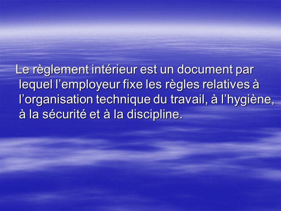 Le règlement intérieur est un document par lequel l'employeur fixe les règles relatives à l'organisation technique du travail, à l'hygiène, à la sécurité et à la discipline.