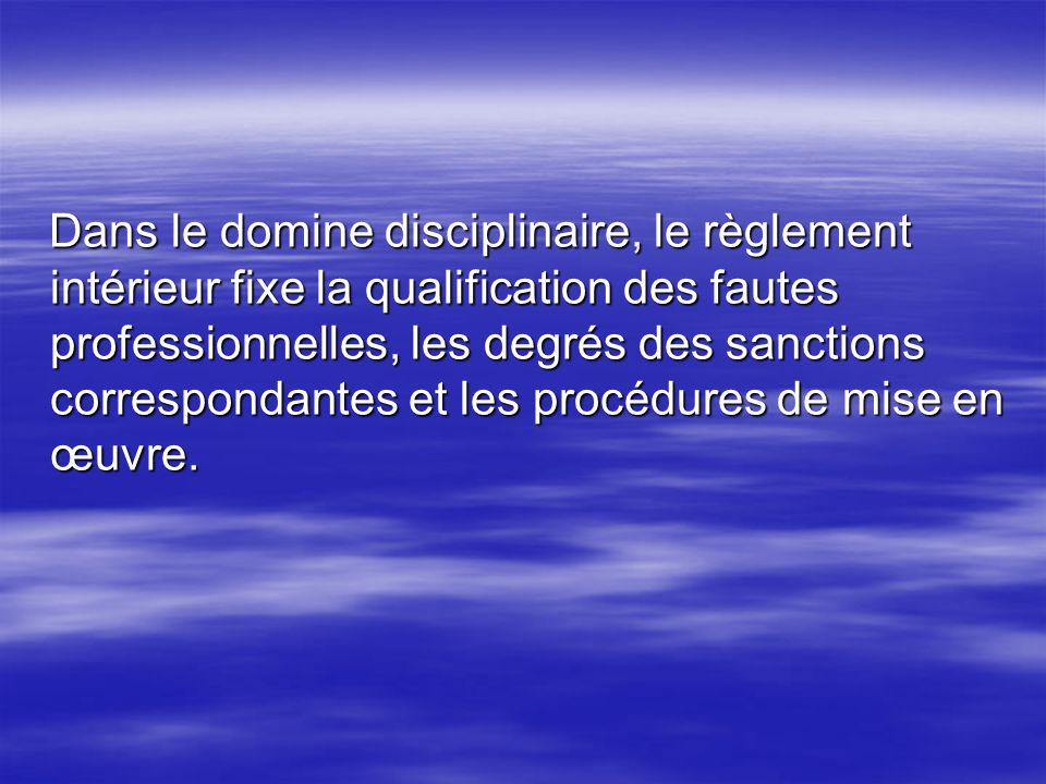 Dans le domine disciplinaire, le règlement intérieur fixe la qualification des fautes professionnelles, les degrés des sanctions correspondantes et les procédures de mise en œuvre.