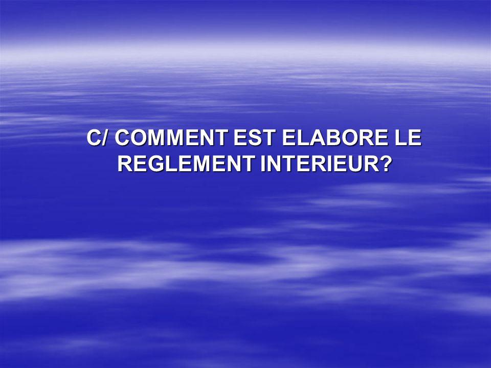 C/ COMMENT EST ELABORE LE REGLEMENT INTERIEUR