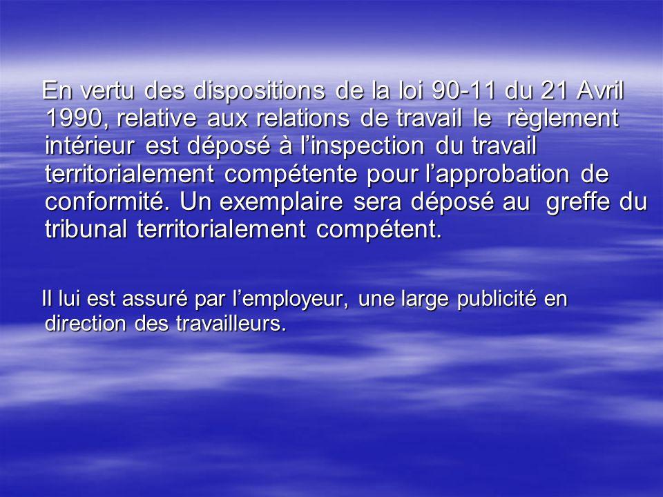 En vertu des dispositions de la loi 90-11 du 21 Avril 1990, relative aux relations de travail le règlement intérieur est déposé à l'inspection du travail territorialement compétente pour l'approbation de conformité. Un exemplaire sera déposé au greffe du tribunal territorialement compétent.