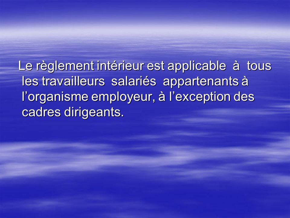 Le règlement intérieur est applicable à tous les travailleurs salariés appartenants à l'organisme employeur, à l'exception des cadres dirigeants.