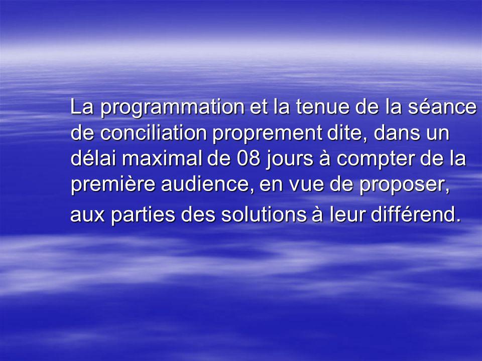 La programmation et la tenue de la séance de conciliation proprement dite, dans un délai maximal de 08 jours à compter de la première audience, en vue de proposer,