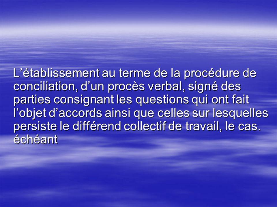 L'établissement au terme de la procédure de conciliation, d'un procès verbal, signé des parties consignant les questions qui ont fait l'objet d'accords ainsi que celles sur lesquelles persiste le différend collectif de travail, le cas.