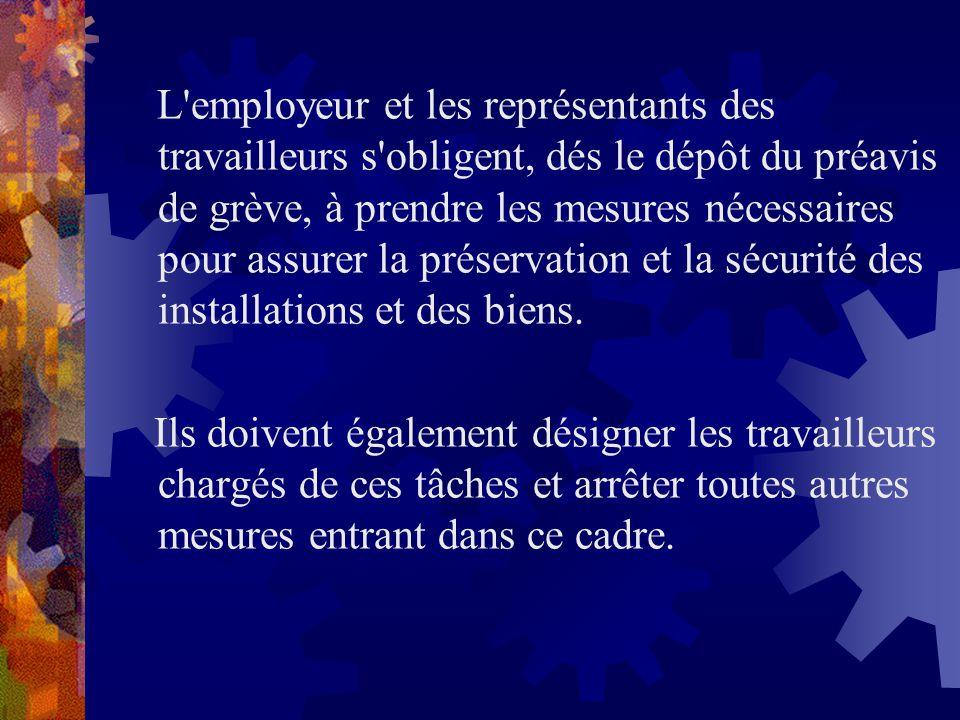 L employeur et les représentants des travailleurs s obligent, dés le dépôt du préavis de grève, à prendre les mesures nécessaires pour assurer la préservation et la sécurité des installations et des biens.