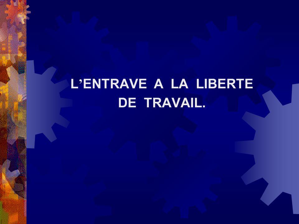 L'ENTRAVE A LA LIBERTE DE TRAVAIL.