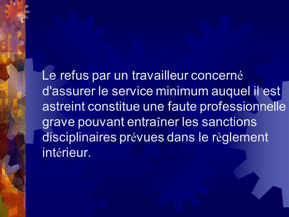 Le refus par un travailleur concerné d assurer le service minimum auquel il est astreint constitue une faute professionnelle grave pouvant entraîner les sanctions disciplinaires prévues dans le règlement intérieur.
