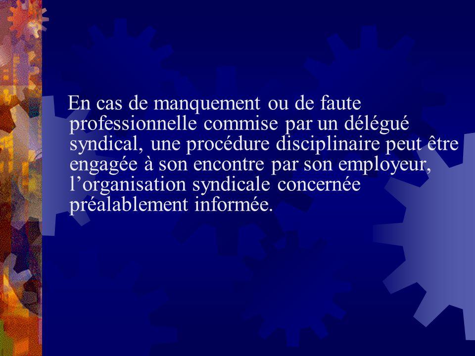 En cas de manquement ou de faute professionnelle commise par un délégué syndical, une procédure disciplinaire peut être engagée à son encontre par son employeur, l'organisation syndicale concernée préalablement informée.
