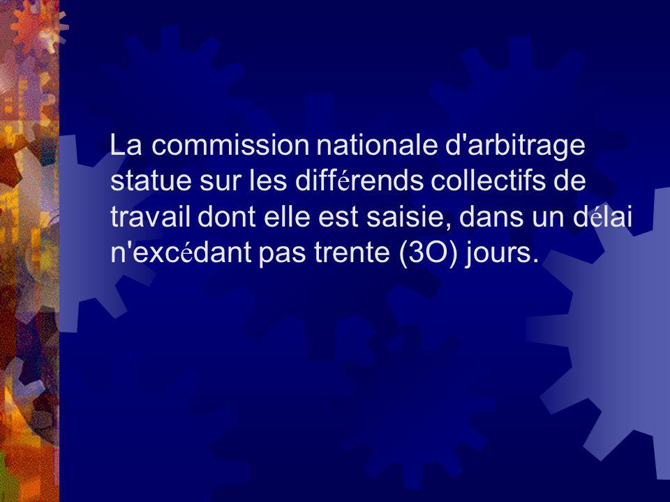 La commission nationale d arbitrage statue sur les différends collectifs de travail dont elle est saisie, dans un délai n excédant pas trente (3O) jours.
