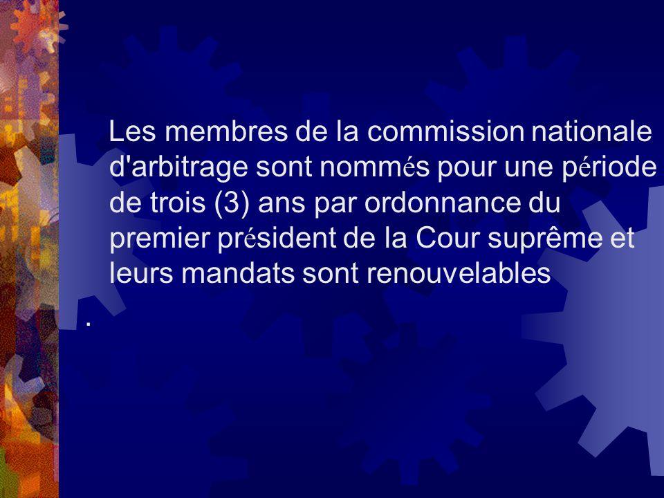 Les membres de la commission nationale d arbitrage sont nommés pour une période de trois (3) ans par ordonnance du premier président de la Cour suprême et leurs mandats sont renouvelables
