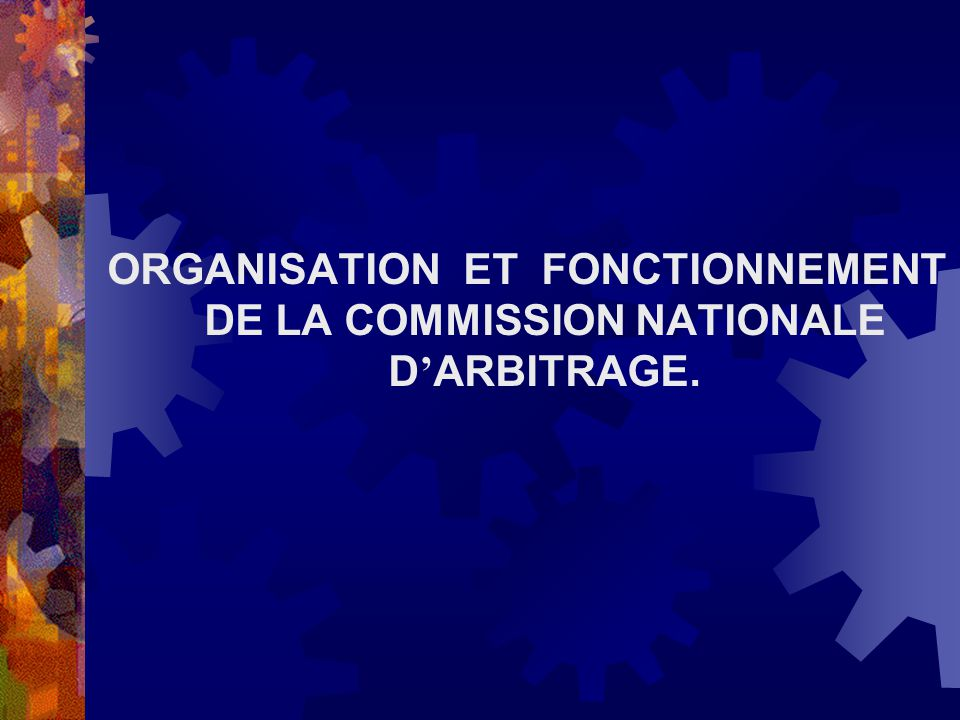 ORGANISATION ET FONCTIONNEMENT DE LA COMMISSION NATIONALE D'ARBITRAGE.