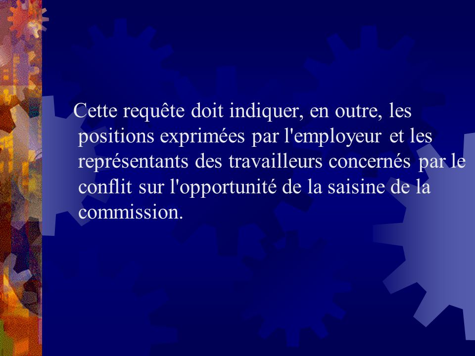 Cette requête doit indiquer, en outre, les positions exprimées par l employeur et les représentants des travailleurs concernés par le conflit sur l opportunité de la saisine de la commission.