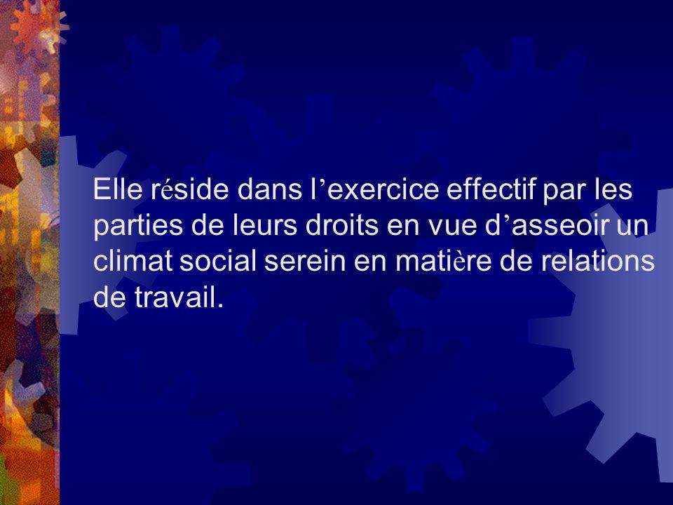 Elle réside dans l'exercice effectif par les parties de leurs droits en vue d'asseoir un climat social serein en matière de relations de travail.