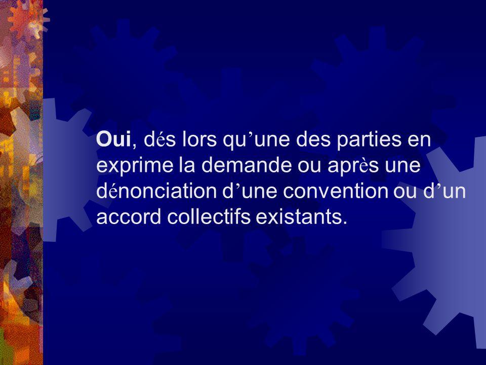 Oui, dés lors qu'une des parties en exprime la demande ou après une dénonciation d'une convention ou d'un accord collectifs existants.