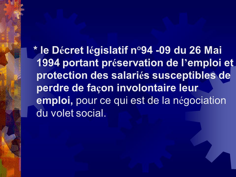 * le Décret législatif n°94 -09 du 26 Mai 1994 portant préservation de l'emploi et protection des salariés susceptibles de perdre de façon involontaire leur emploi, pour ce qui est de la négociation du volet social.