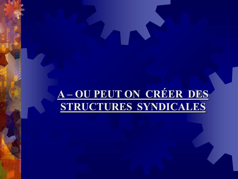 A – OU PEUT ON CRÉER DES STRUCTURES SYNDICALES