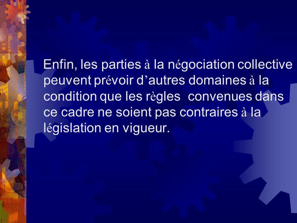 Enfin, les parties à la négociation collective peuvent prévoir d'autres domaines à la condition que les règles convenues dans ce cadre ne soient pas contraires à la législation en vigueur.