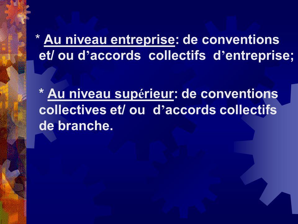 * Au niveau entreprise: de conventions et/ ou d'accords collectifs d'entreprise;
