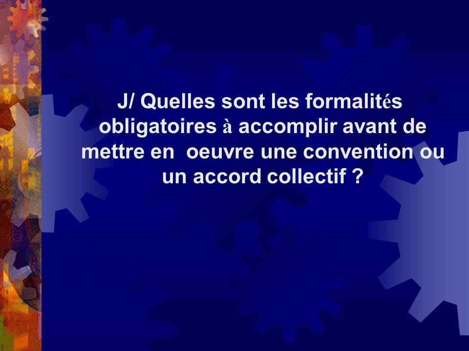 J/ Quelles sont les formalités obligatoires à accomplir avant de mettre en oeuvre une convention ou un accord collectif