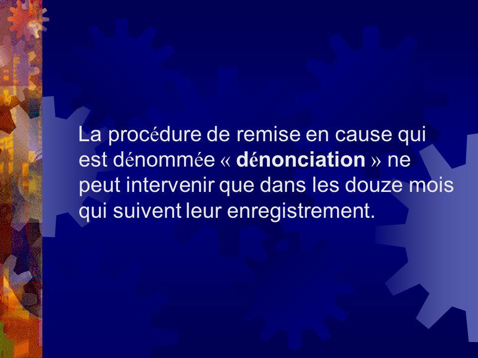 La procédure de remise en cause qui est dénommée « dénonciation » ne peut intervenir que dans les douze mois qui suivent leur enregistrement.