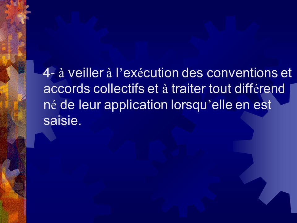 4- à veiller à l'exécution des conventions et accords collectifs et à traiter tout différend né de leur application lorsqu'elle en est saisie.
