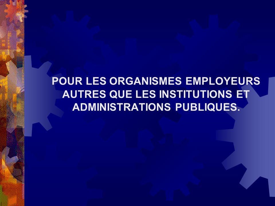 POUR LES ORGANISMES EMPLOYEURS AUTRES QUE LES INSTITUTIONS ET ADMINISTRATIONS PUBLIQUES.