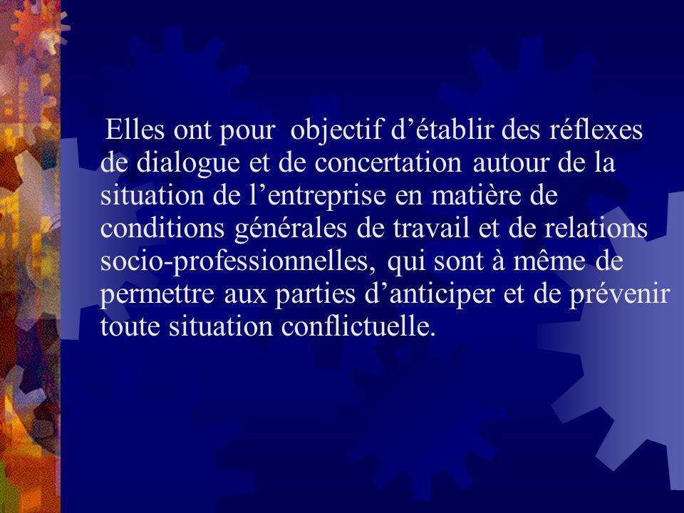 Elles ont pour objectif d'établir des réflexes de dialogue et de concertation autour de la situation de l'entreprise en matière de conditions générales de travail et de relations socio-professionnelles, qui sont à même de permettre aux parties d'anticiper et de prévenir toute situation conflictuelle.