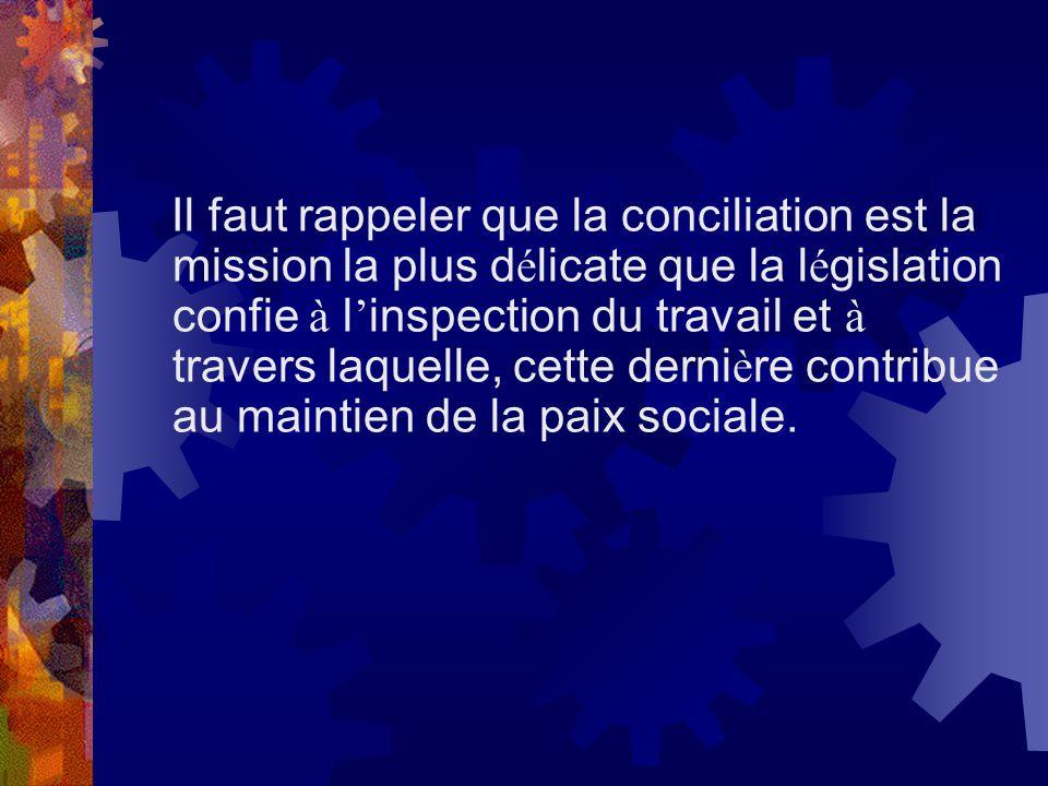 Il faut rappeler que la conciliation est la mission la plus délicate que la législation confie à l'inspection du travail et à travers laquelle, cette dernière contribue au maintien de la paix sociale.