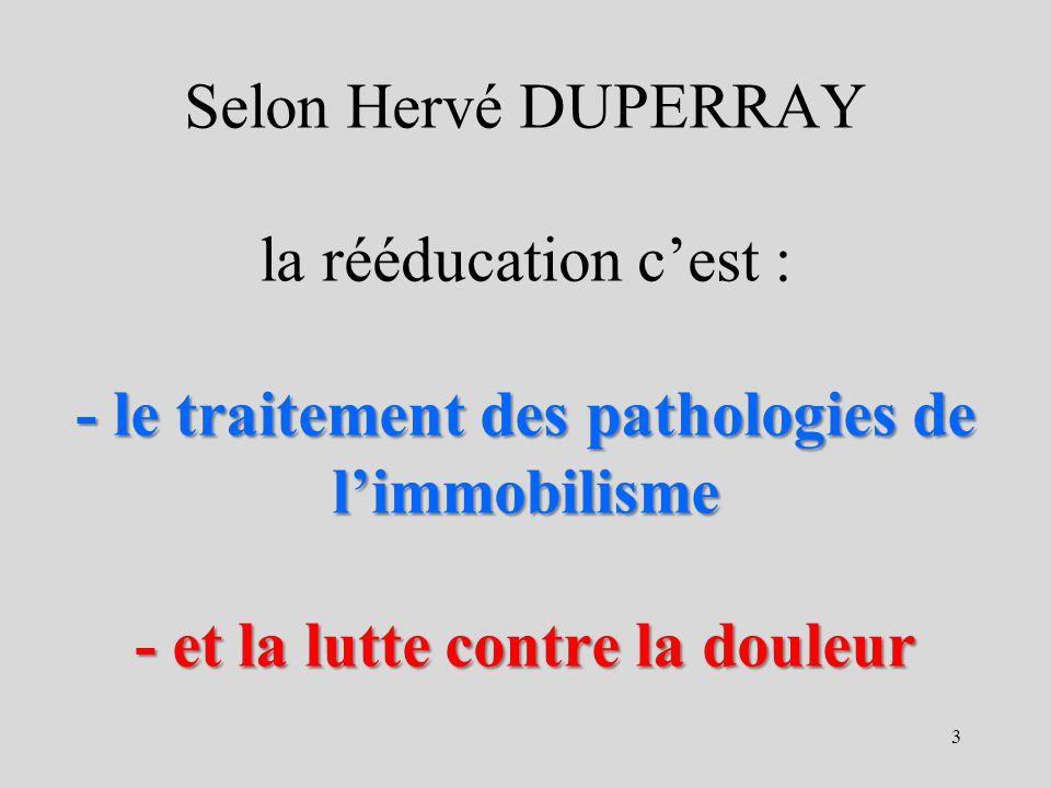Selon Hervé DUPERRAY la rééducation c'est : - le traitement des pathologies de l'immobilisme - et la lutte contre la douleur