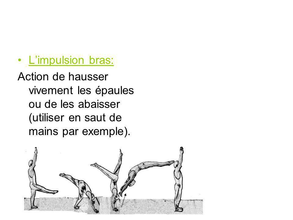 L'impulsion bras: Action de hausser vivement les épaules ou de les abaisser (utiliser en saut de mains par exemple).