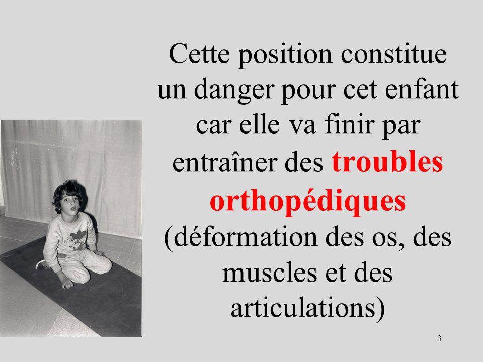 Cette position constitue un danger pour cet enfant car elle va finir par entraîner des troubles orthopédiques (déformation des os, des muscles et des articulations)