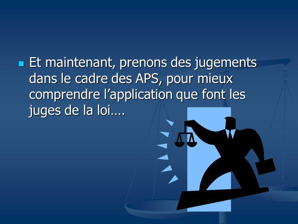 Et maintenant, prenons des jugements dans le cadre des APS, pour mieux comprendre l'application que font les juges de la loi….