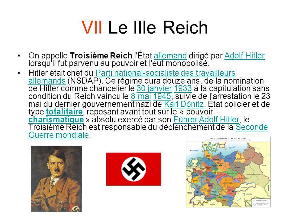VII Le IIIe Reich On appelle Troisième Reich l État allemand dirigé par Adolf Hitler lorsqu il fut parvenu au pouvoir et l eut monopolisé.
