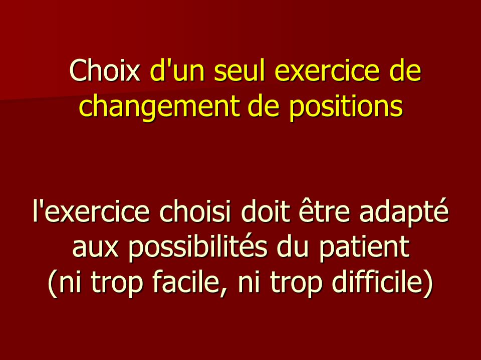 Choix d un seul exercice de changement de positions l exercice choisi doit être adapté aux possibilités du patient (ni trop facile, ni trop difficile)