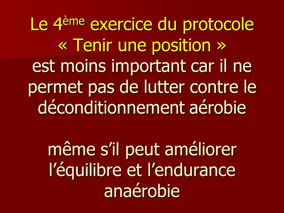 Le 4ème exercice du protocole « Tenir une position » est moins important car il ne permet pas de lutter contre le déconditionnement aérobie même s'il peut améliorer l'équilibre et l'endurance anaérobie
