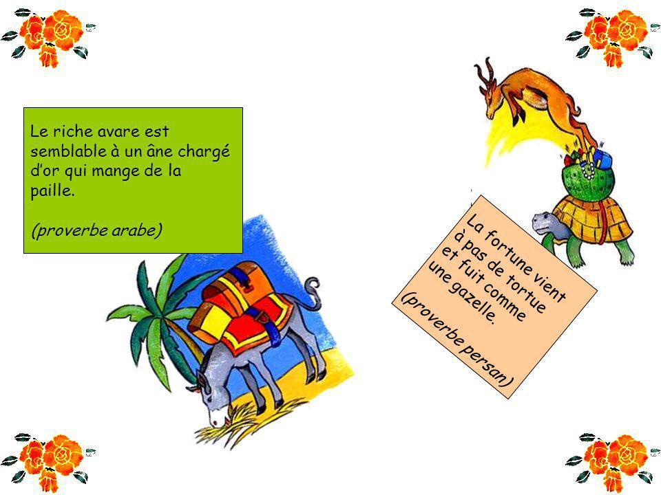 Le riche avare est semblable à un âne chargé. d'or qui mange de la. paille. (proverbe arabe) La fortune vient.