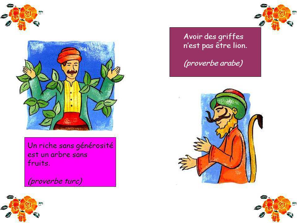 Avoir des griffes n'est pas être lion. (proverbe arabe) Un riche sans générosité. est un arbre sans.