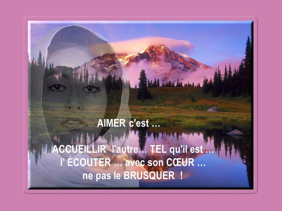 AIMER c est … ACCUEILLIR l autre… TEL qu il est … l' ÉCOUTER … avec son CŒUR … ne pas le BRUSQUER !
