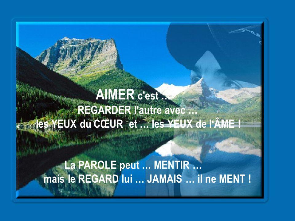 AIMER c est … REGARDER l autre avec … les YEUX du CŒUR et … les YEUX de l'ÂME ! La PAROLE peut … MENTIR …
