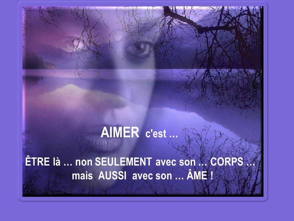 AIMER c est … ÊTRE là … non SEULEMENT avec son … CORPS … mais AUSSI avec son … ÂME !
