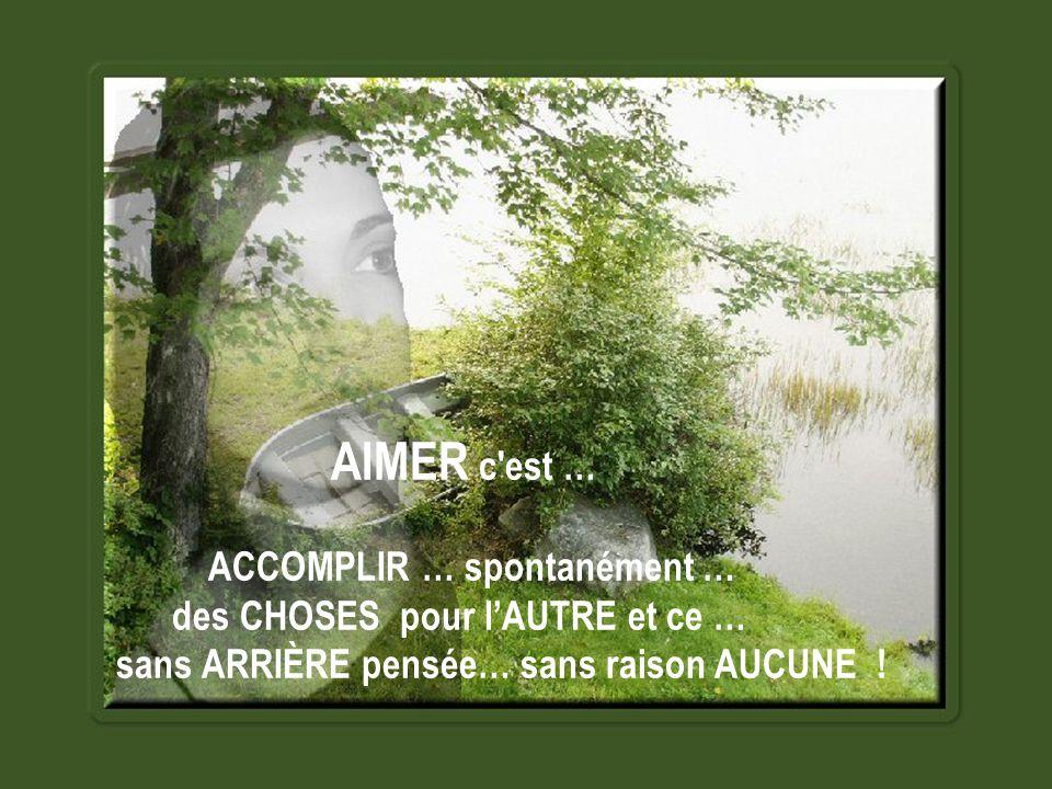 AIMER c est … ACCOMPLIR … spontanément … des CHOSES pour l'AUTRE et ce … sans ARRIÈRE pensée… sans raison AUCUNE !