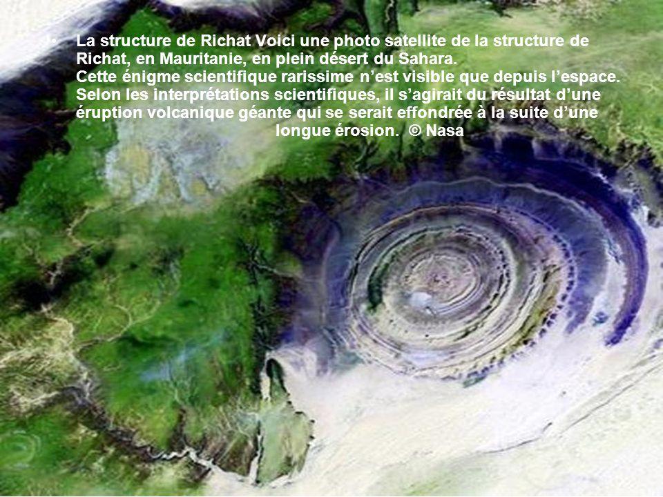 La structure de Richat Voici une photo satellite de la structure de Richat, en Mauritanie, en plein désert du Sahara.