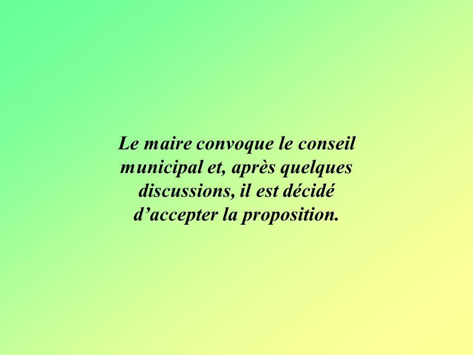 Le maire convoque le conseil municipal et, après quelques discussions, il est décidé d'accepter la proposition.