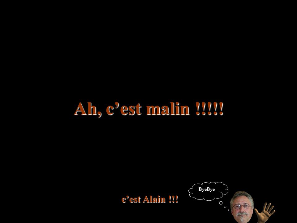 Ah, c'est malin !!!!! ByeBye !! c'est Alain !!!