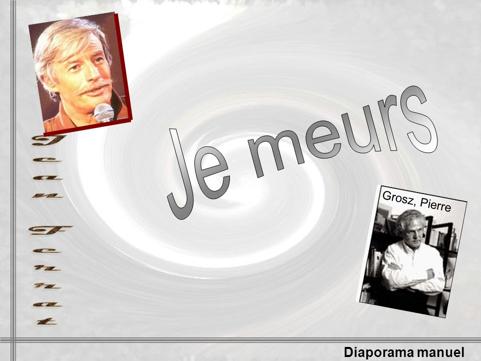 Je meurs Grosz, Pierre Jean Ferrat Diaporama manuel