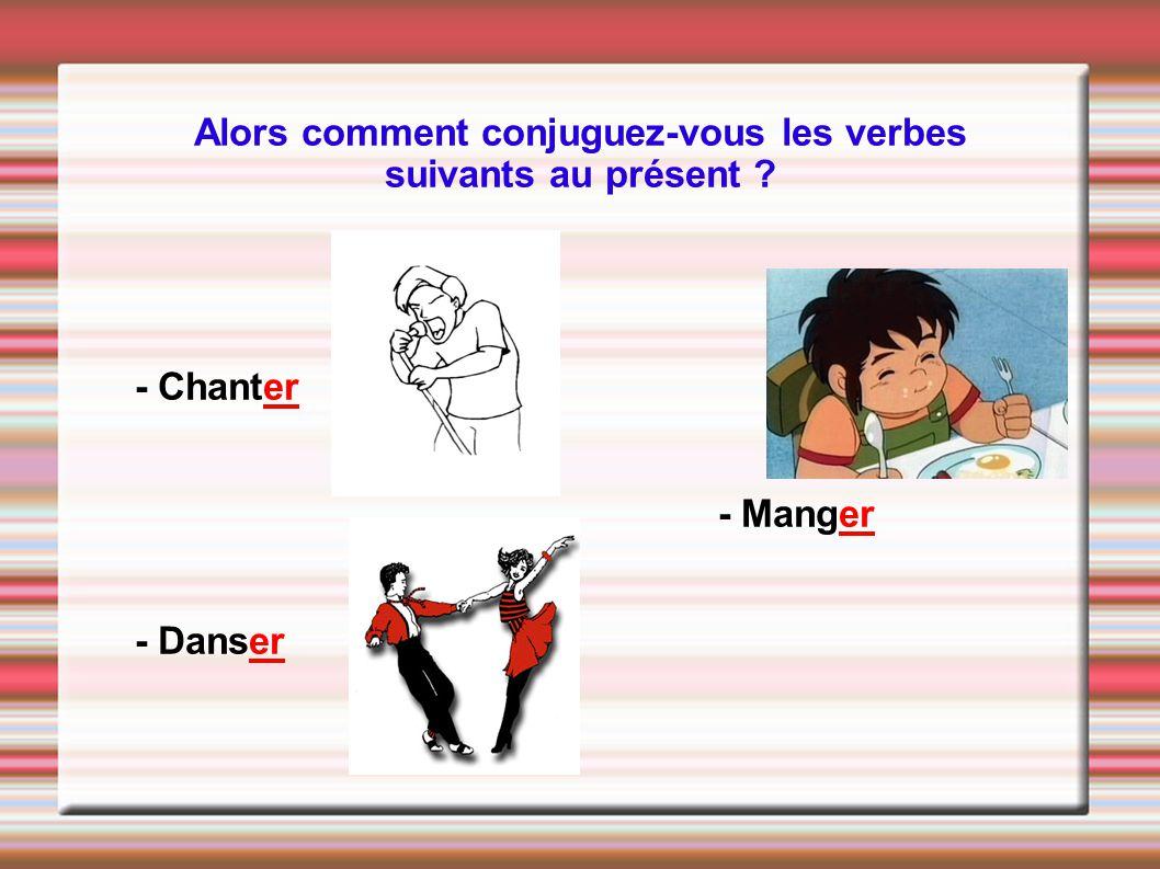 Alors comment conjuguez-vous les verbes suivants au présent