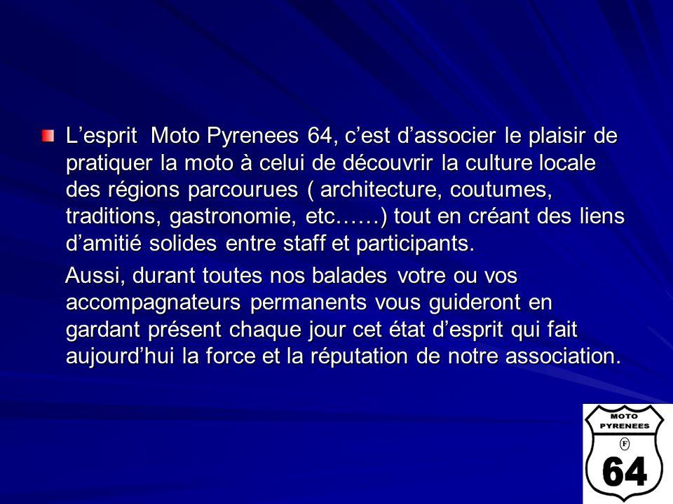 L'esprit Moto Pyrenees 64, c'est d'associer le plaisir de pratiquer la moto à celui de découvrir la culture locale des régions parcourues ( architecture, coutumes, traditions, gastronomie, etc……) tout en créant des liens d'amitié solides entre staff et participants.
