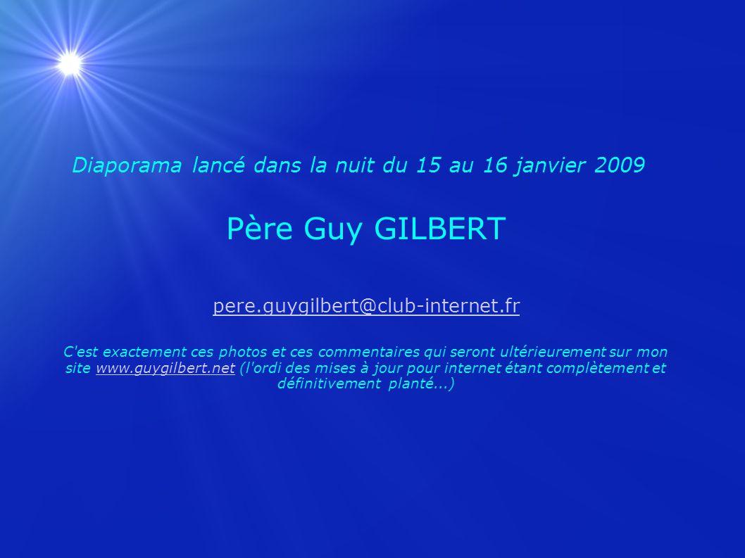 Diaporama lancé dans la nuit du 15 au 16 janvier 2009 Père Guy GILBERT pere.guygilbert@club-internet.fr C est exactement ces photos et ces commentaires qui seront ultérieurement sur mon site www.guygilbert.net (l ordi des mises à jour pour internet étant complètement et définitivement planté...)
