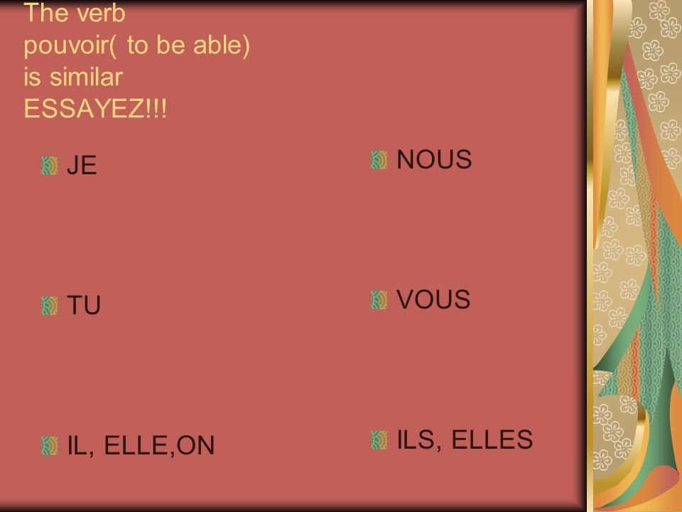 The verb pouvoir( to be able) is similar ESSAYEZ!!!