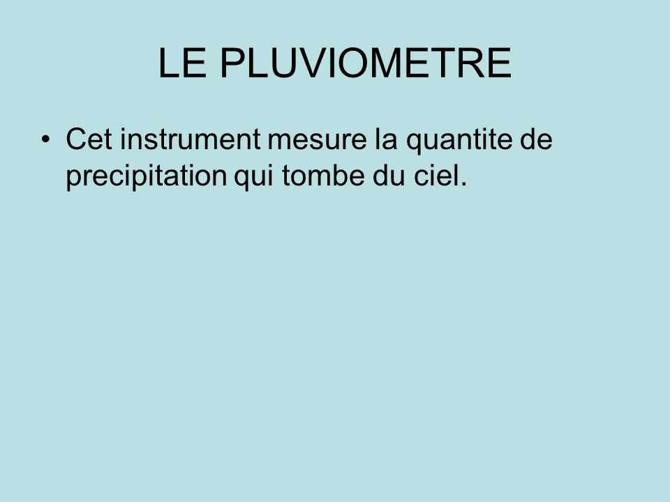 LE PLUVIOMETRE Cet instrument mesure la quantite de precipitation qui tombe du ciel.